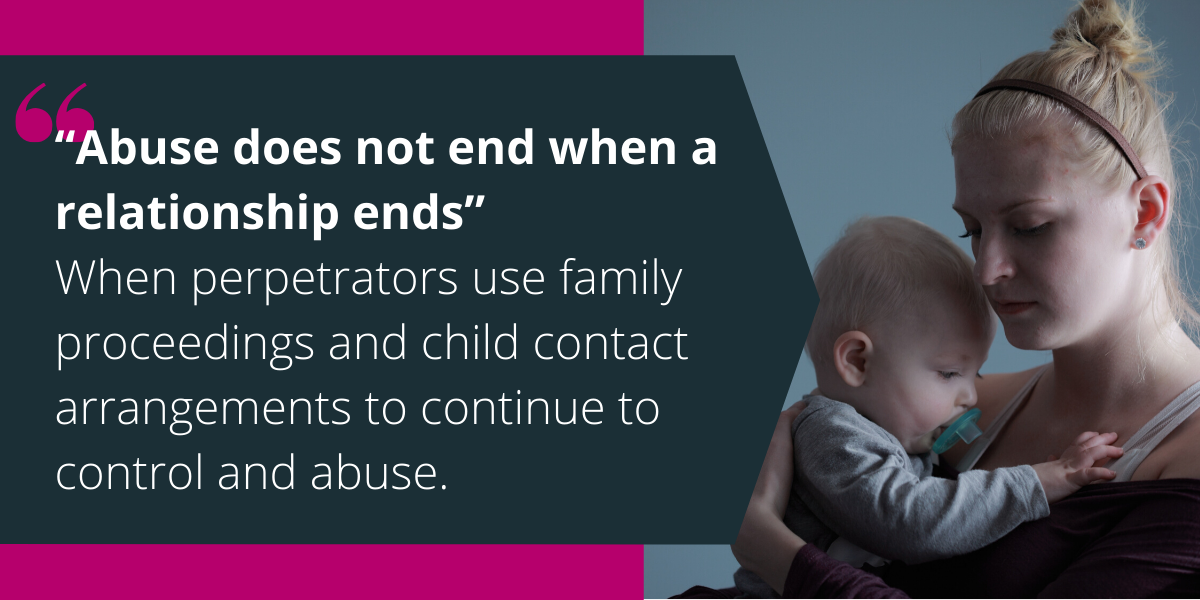 """Abuse does not end when a relationship ends"" When perpetrators use family proceedings and child contact arrangements to continue to control and abuse."